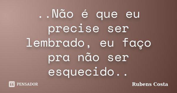 ..Não é que eu precise ser lembrado, eu faço pra não ser esquecido..... Frase de Rubens Costa.