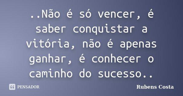 ..Não é só vencer, é saber conquistar a vitória, não é apenas ganhar, é conhecer o caminho do sucesso..... Frase de Rubens Costa.