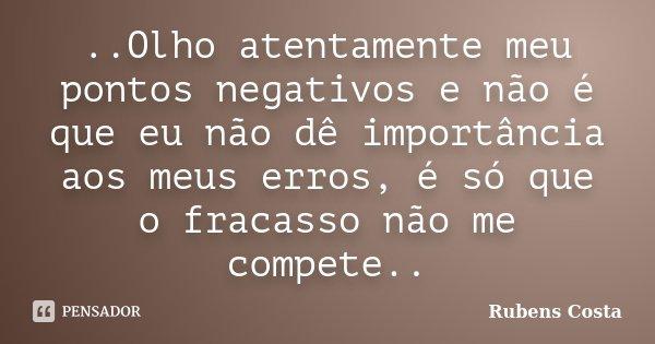 ..Olho atentamente meu pontos negativos e não é que eu não dê importância aos meus erros, é só que o fracasso não me compete..... Frase de Rubens Costa.