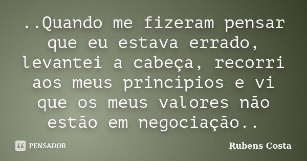 ..Quando me fizeram pensar que eu estava errado, levantei a cabeça, recorri aos meus princípios e vi que os meus valores não estão em negociação..... Frase de Rubens Costa.