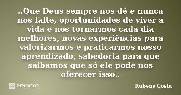 ..Que Deus sempre nos dê e nunca nos falte, oportunidades de viver a vida e nos tornarmos cada dia melhores, novas experiências para valorizarmos e prati... Frase de Rubens Costa.