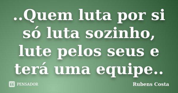 ..Quem luta por si só luta sozinho, lute pelos seus e terá uma equipe..... Frase de Rubens Costa.
