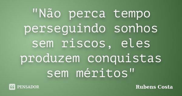 """""""Não perca tempo perseguindo sonhos sem riscos, eles produzem conquistas sem méritos""""... Frase de Rubens Costa."""