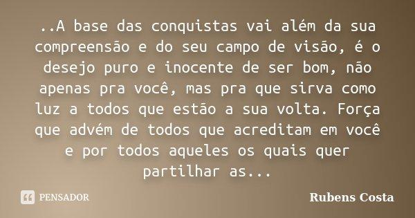 ..A base das conquistas vai além da sua compreensão e do seu campo de visão, é o desejo puro e inocente de ser bom, não apenas pra você, mas pra que sirva como ... Frase de Rubens Costa.