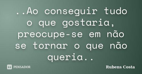 ..Ao conseguir tudo o que gostaria, preocupe-se em não se tornar o que não queria..... Frase de Rubens Costa.