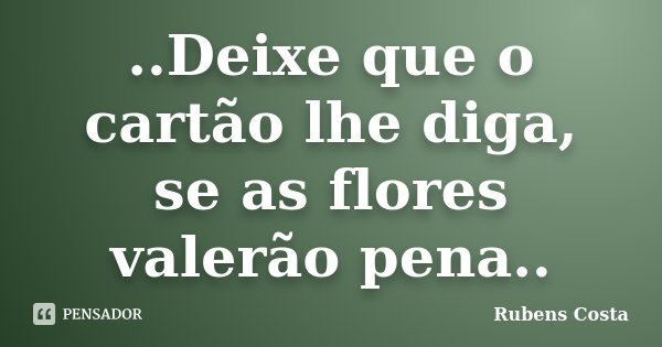 ..Deixe que o cartão lhe diga, se as flores valerão pena..... Frase de Rubens Costa.