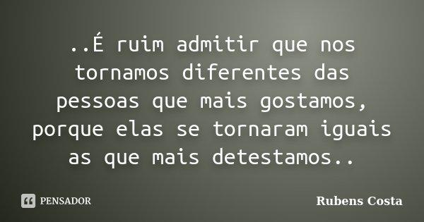 ..É ruim admitir que nos tornamos diferentes das pessoas que mais gostamos, porque elas se tornaram iguais as que mais detestamos..... Frase de Rubens Costa.