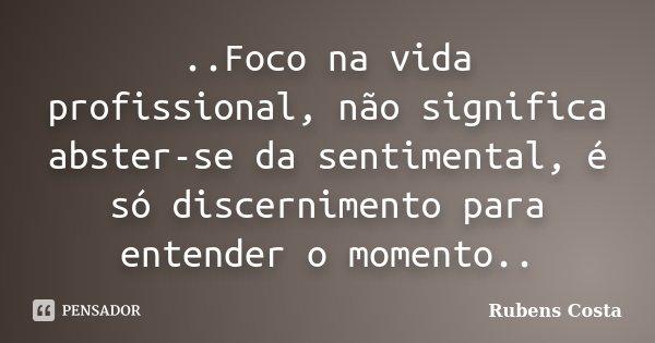 ..Foco na vida profissional, não significa abster-se da sentimental, é só discernimento para entender o momento..... Frase de Rubens Costa.