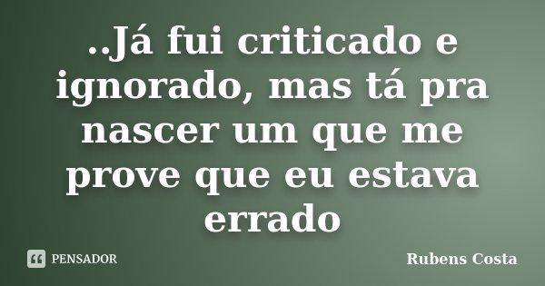 ..Já fui criticado e ignorado, mas tá pra nascer um que me prove que eu estava errado... Frase de Rubens Costa.