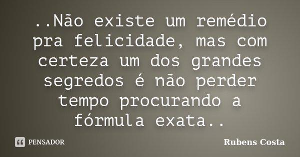 ..Não existe um remédio pra felicidade, mas com certeza um dos grandes segredos é não perder tempo procurando a fórmula exata..... Frase de Rubens Costa.