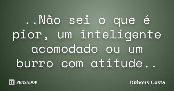 ..Não sei o que é pior, um inteligente acomodado ou um burro com atitude..... Frase de Rubens Costa.