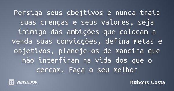 Persiga seus obejtivos e nunca traia suas crenças e seus valores, seja inimigo das ambições que colocam a venda suas convicções, defina metas e objetivos, plane... Frase de Rubens Costa.