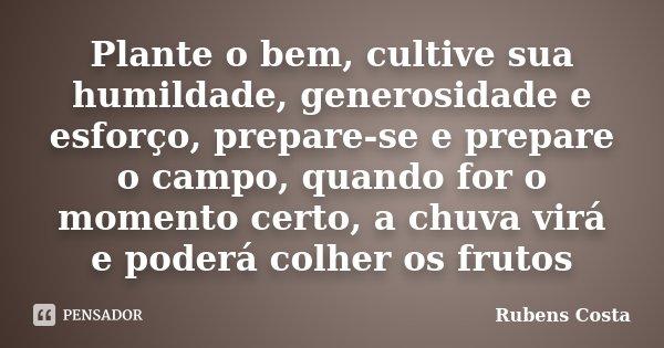 Plante o bem, cultive sua humildade, generosidade e esforço, prepare-se e prepare o campo, quando for o momento certo, a chuva virá e poderá colher os frutos... Frase de Rubens Costa.