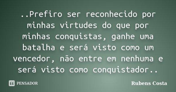 ..Prefiro ser reconhecido por minhas virtudes do que por minhas conquistas, ganhe uma batalha e será visto como um vencedor, não entre em nenhuma e será visto c... Frase de Rubens Costa.