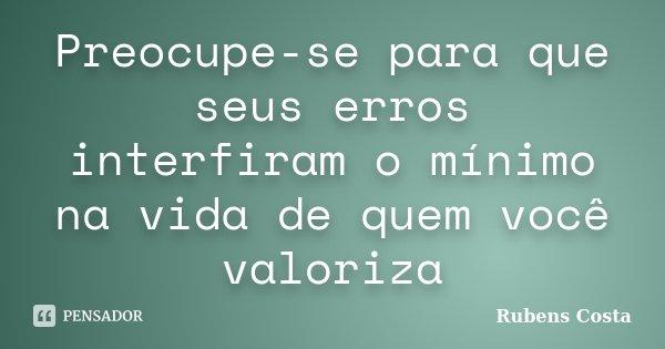 Preocupe-se para que seus erros interfiram o mínimo na vida de quem você valoriza... Frase de Rubens Costa.