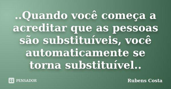 ..Quando você começa a acreditar que as pessoas são substituíveis, você automaticamente se torna substituível..... Frase de Rubens Costa.