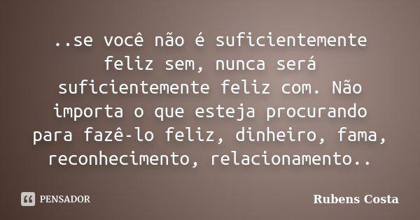 ..se você não é suficientemente feliz sem, nunca será suficientemente feliz com. Não importa o que esteja procurando para fazê-lo feliz, dinheiro, fama, reconhe... Frase de Rubens Costa.