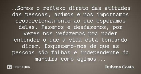 ..Somos o reflexo direto das atitudes das pessoas, agimos e nos importamos proporcionalmente ao que esperamos delas. Fazemos e desfazemos, por vezes nos refazem... Frase de Rubens Costa.