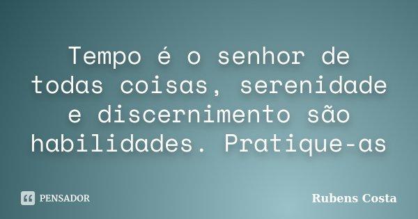 Tempo é o senhor de todas coisas, serenidade e discernimento são habilidades. Pratique-as... Frase de Rubens Costa.