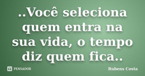 ..Você seleciona quem entra na sua vida, o tempo diz quem fica..... Frase de Rubens Costa.