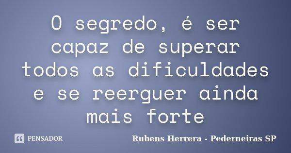 O segredo, é ser capaz de superar todos as dificuldades e se reerguer ainda mais forte... Frase de Rubens Herrera - Pederneiras SP.