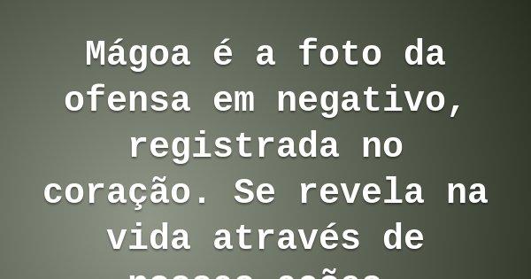 Mágoa é a foto da ofensa em negativo, registrada no coração. Se revela na vida através de nossas ações.... Frase de Rubens Monteiro de Souza.