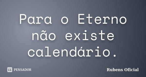 Para o Eterno não existe calendário.... Frase de Rubens Oficial.