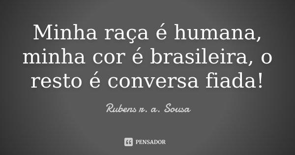 Minha raça é humana, minha cor é brasileira, o resto é conversa fiada!... Frase de Rubens r. a. Sousa.