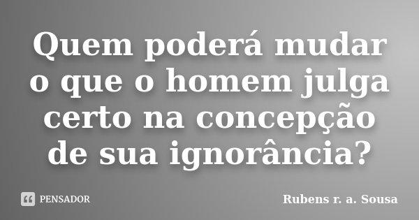 Quem poderá mudar o que o homem julga certo na concepção de sua ignorância?... Frase de Rubens r. a. Sousa.