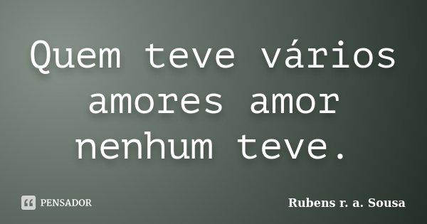 Quem teve vários amores amor nenhum teve.... Frase de Rubens r. a. Sousa.