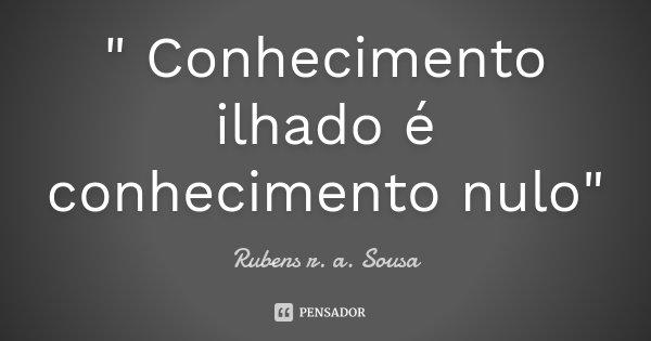 """"""" Conhecimento ilhado é conhecimento nulo""""... Frase de Rubens r. a. Sousa."""