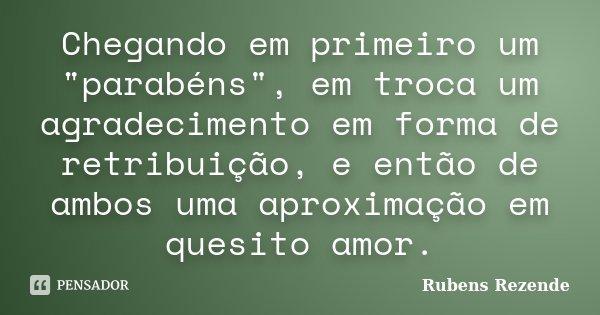 """Chegando em primeiro um """"parabéns"""", em troca um agradecimento em forma de retribuição, e então de ambos uma aproximação em quesito amor.... Frase de Rubens Rezende."""