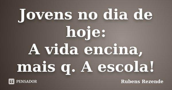 Jovens no dia de hoje: A vida encina, mais q. A escola!... Frase de Rubens Rezende.