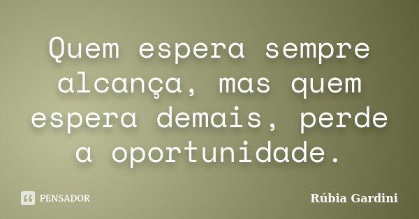 Quem espera sempre alcança, mas quem espera demais, perde a oportunidade.... Frase de Rúbia Gardini.