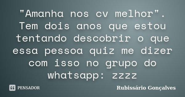 """""""Amanha nos cv melhor"""". Tem dois anos que estou tentando descobrir o que essa pessoa quiz me dizer com isso no grupo do whatsapp: zzzz... Frase de Rubissário Gonçalves."""