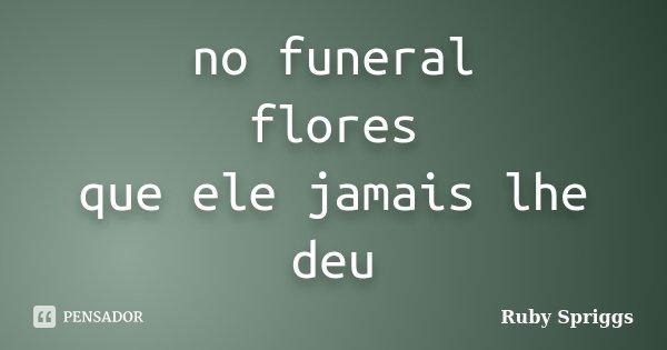 no funeral flores que ele jamais lhe deu... Frase de Ruby Spriggs.