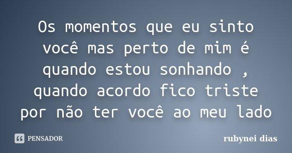 Os momentos que eu sinto você mas perto de mim é quando estou sonhando , quando acordo fico triste por não ter você ao meu lado... Frase de Rubynei Dias.
