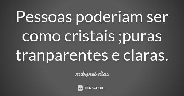 Pessoas poderiam ser como cristais ;puras tranparentes e claras.... Frase de rubynei dias.
