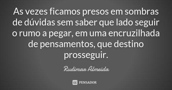 As vezes ficamos presos em sombras de dúvidas sem saber que lado seguir o rumo a pegar, em uma encruzilhada de pensamentos, que destino prosseguir.... Frase de Rudimar Almeida.