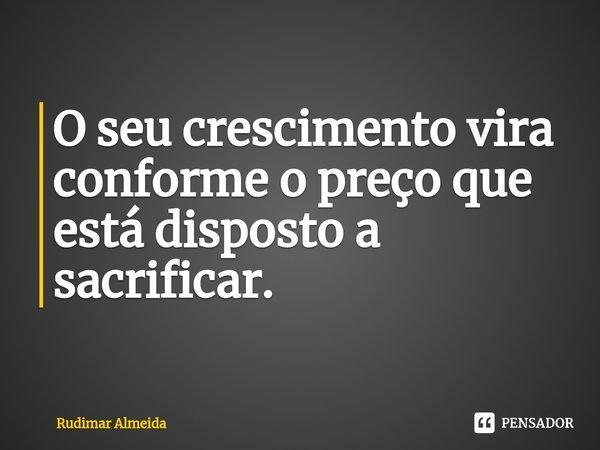 O seu crescimento vira conforme o preço que está disposto a sacrificar.... Frase de Rudimar Almeida.