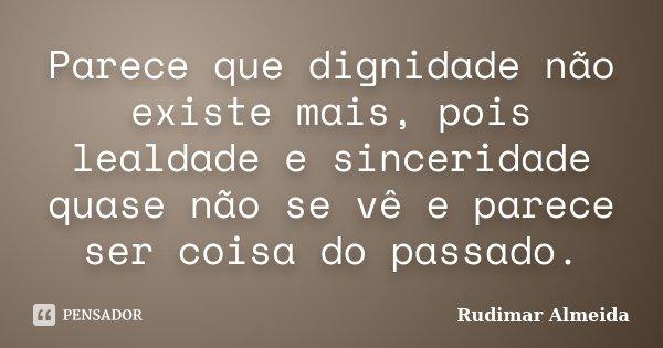 Parece que dignidade não existe mais, pois lealdade e sinceridade quase não se vê e parece ser coisa do passado.... Frase de Rudimar Almeida.