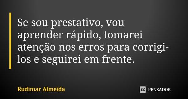 Se sou prestativo, vou aprender rápido, tomarei atenção nos erros para corrigi-los e seguirei em frente.... Frase de Rudimar Almeida.