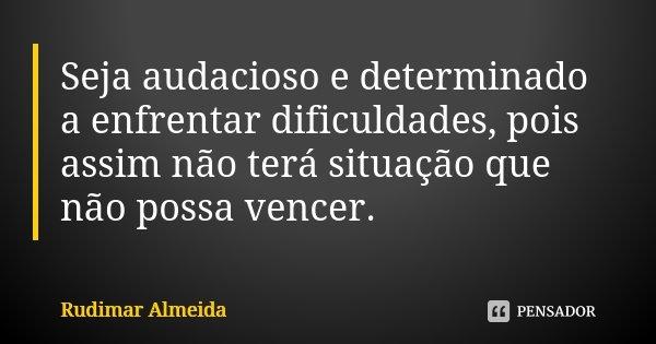 Seja audacioso e determinado a enfrentar dificuldades, pois assim não terá situação que não possa vencer.... Frase de Rudimar Almeida.
