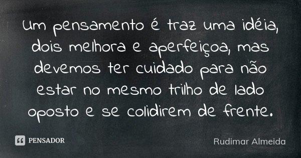 Um pensamento é traz uma idéia, dois melhora e aperfeiçoa, mas devemos ter cuidado para não estar no mesmo trilho de lado oposto e se colidirem de frente.... Frase de Rudimar Almeida.