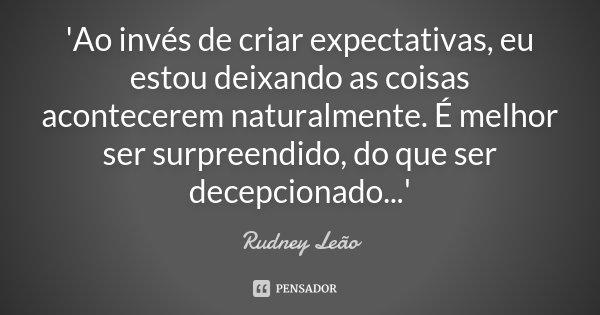 'Ao invés de criar expectativas, eu estou deixando as coisas acontecerem naturalmente. É melhor ser surpreendido, do que ser decepcionado...'... Frase de Rudney Leão.