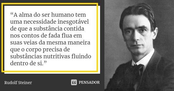 """""""A alma do ser humano tem uma necessidade inesgotável de que a substância contida nos contos de fada flua em suas veias da mesma maneira que o corpo precisa de ... Frase de Rudolf Steiner."""