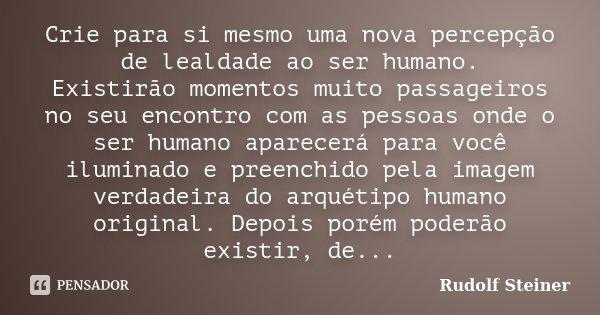 Crie para si mesmo uma nova percepção de lealdade ao ser humano. Existirão momentos muito passageiros no seu encontro com as pessoas onde o ser humano aparecerá... Frase de Rudolf Steiner.