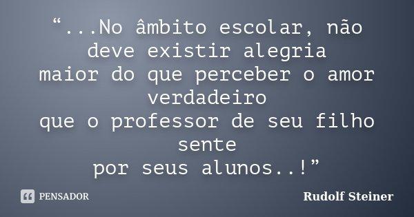 """""""...No âmbito escolar, não deve existir alegria maior do que perceber o amor verdadeiro que o professor de seu filho sente por seus alunos..!""""... Frase de Rudolf Steiner."""
