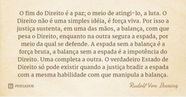 O fim do Direito é a paz; o meio de atingi-lo, a luta. O Direito não é uma simples idéia, é força viva. Por isso a justiça sustenta, em uma das mãos, a balança,... Frase de Rudolf Von Ihering.