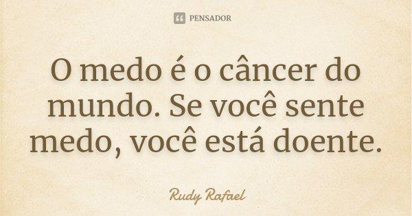 O medo é o câncer do mundo. Se você sente medo, você está doente.... Frase de Rudy Rafael.